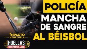 Huellas criminales de Impacto Venezuela: Policía mancha de sangre al béisbol venezolano (Video)